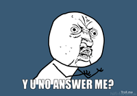 Y U NO answer ME?